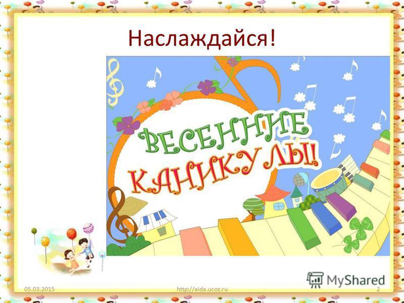 Наслаждайся! 05.03.2015http://aida.ucoz.ru2