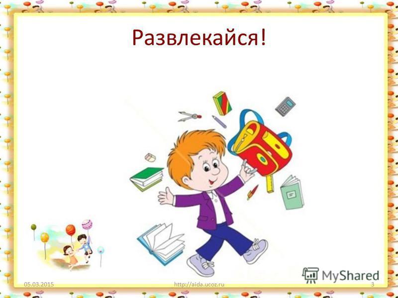 Развлекайся! 05.03.2015http://aida.ucoz.ru3