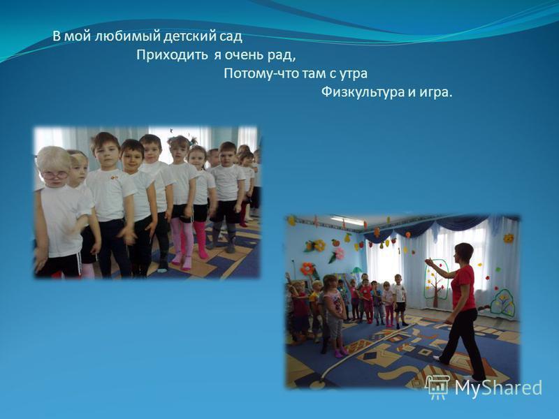 В мой любимый детский сад Приходить я очень рад, Потому-что там с утра Физкультура и игра.