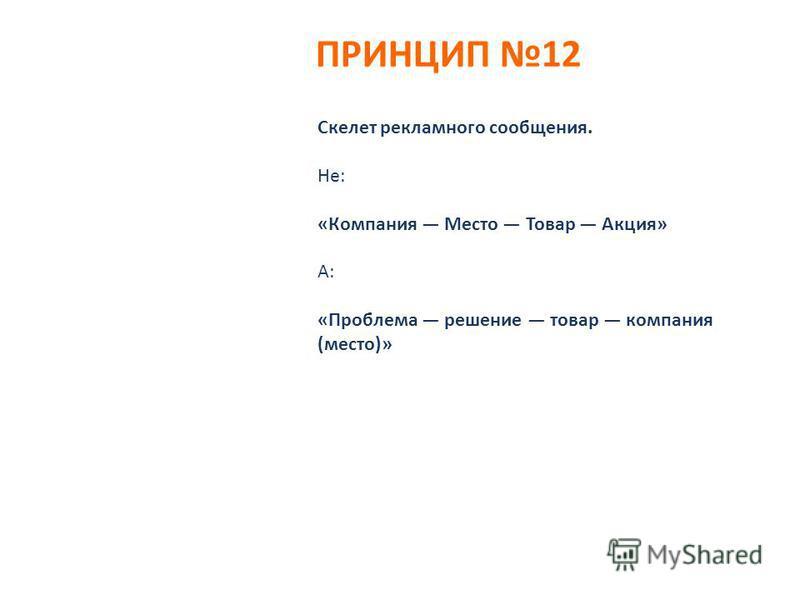 ПРИНЦИП 12 Скелет рекламного сообщения. Не: «Компания Место Товар Акция» А: «Проблема решение товар компания (место)»