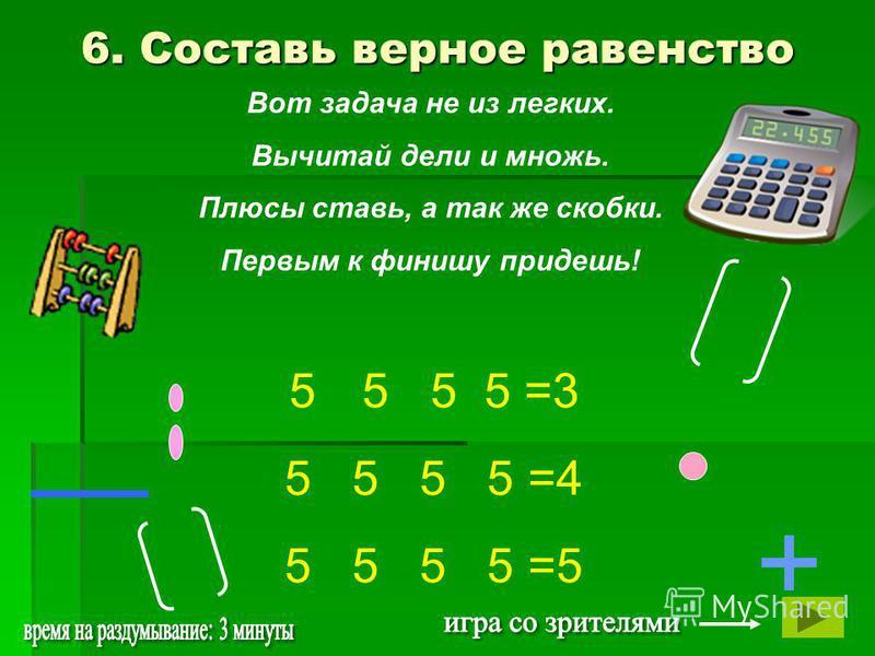 Вот задача не из легких. Вычитай дели и множь. Плюсы ставь, а так же скобки. Первым к финишу придешь! + 5 5 5 5 5 =3 5 5 5 5 =4 5 5 5 5 =5 6. Составь верное равенство