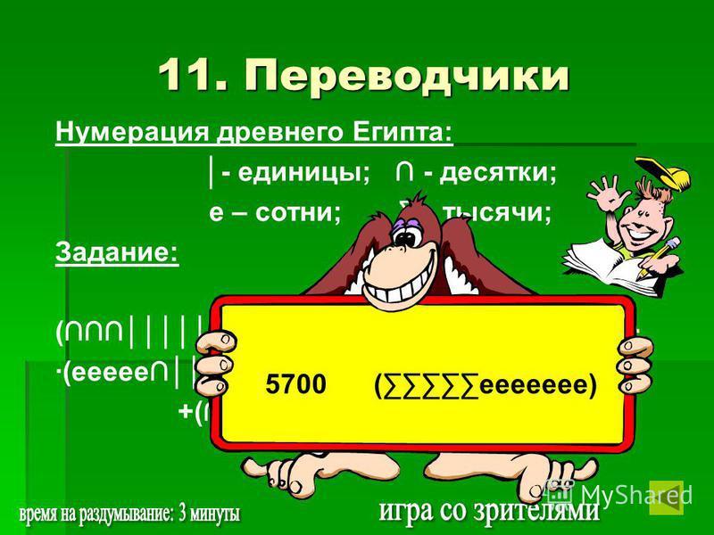 Нумерация древнего Египта: - единицы; - десятки; е – сотни; - тысячи; Задание: ()(ее)-() (еее- ее)+ +(+ )(). 11. Переводчики 5700 (еееее)