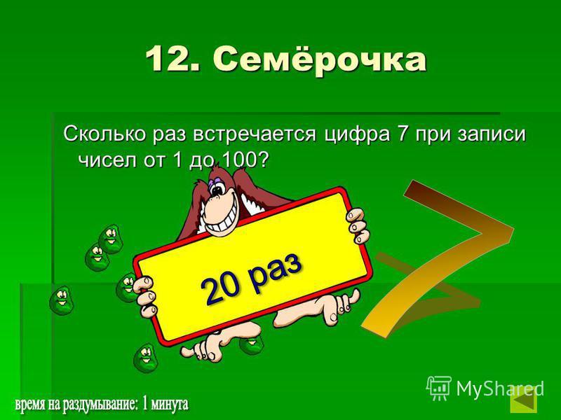 12. Семёрочка Сколько раз встречается цифра 7 при записи чисел от 1 до 100? Сколько раз встречается цифра 7 при записи чисел от 1 до 100?