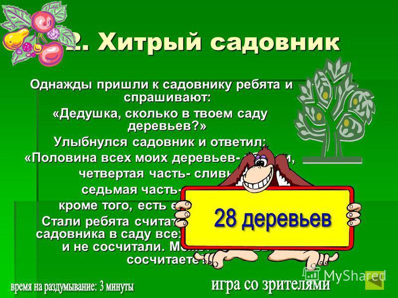 2. Хитрый садовник Однажды пришли к садовнику ребята и спрашивают: Однажды пришли к садовнику ребята и спрашивают: «Дедушка, сколько в твоем саду деревьев?» Улыбнулся садовник и ответил: «Половина всех моих деревьев- яблони, четвертая часть- сливы, с