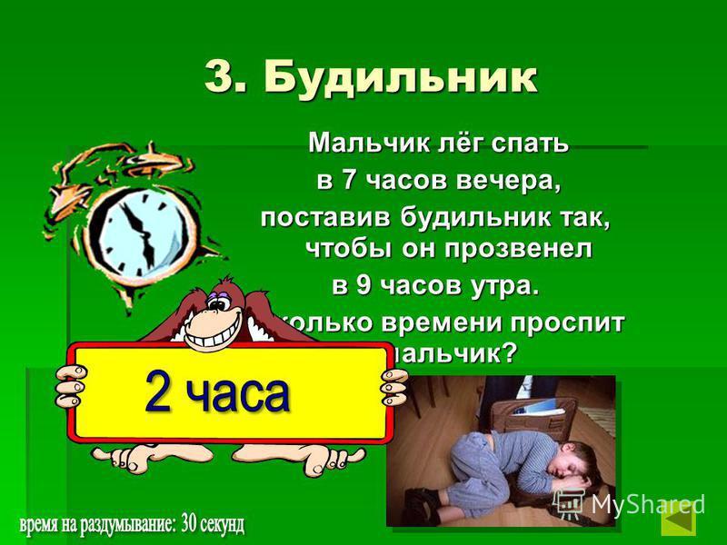 3. Будильник Мальчик лёг спать Мальчик лёг спать в 7 часов вечера, в 7 часов вечера, поставив будильник так, чтобы он прозвенел в 9 часов утра. Сколько времени проспит мальчик? Сколько времени проспит мальчик?