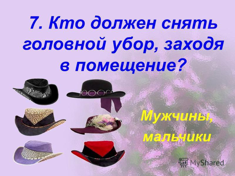 7. Кто должен снять головной убор, заходя в помещение? Мужчины, мальчики