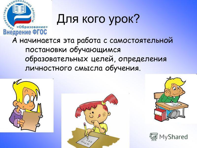 выступление учителя информатики Мелеховой С.В. Для кого урок? А начинается эта работа с самостоятельной постановки обучающимся образовательных целей, определения личностного смысла обучения.