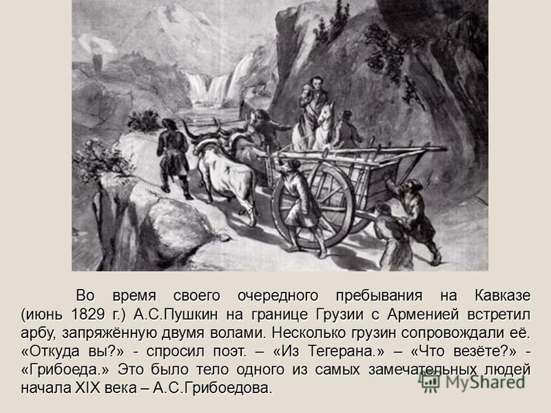 Во время своего очередного пребывания на Кавказе (июнь 1829 г.) А.С.Пушкин на границе Грузии с Арменией встретил арбу, запряжённую двумя волами. Несколько грузин сопровождали её. «Откуда вы?» - спросил поэт. – «Из Тегерана.» – «Что везёте?» - «Грибое