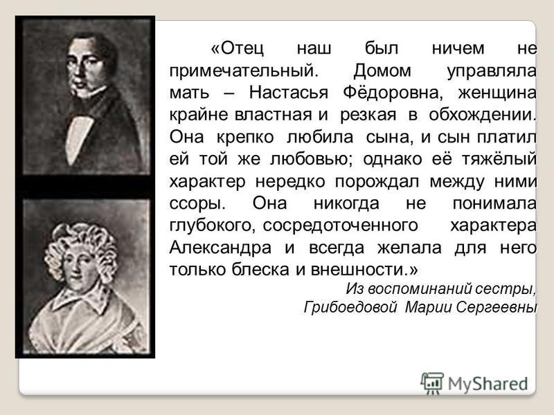 «Отец наш был ничем не примечательный. Домом управляла мать – Настасья Фёдоровна, женщина крайне властная и резкая в обхождении. Она крепко любила сына, и сын платил ей той же любовью; однако её тяжёлый характер нередко порождал между ними ссоры. Она