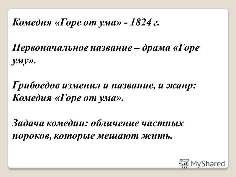 Комедия «Горе от ума» - 1824 г. Первоначальное название – драма «Горе уму». Грибоедов изменил и название, и жанр: Комедия «Горе от ума». Задача комедии: обличение частных пороков, которые мешают жить.
