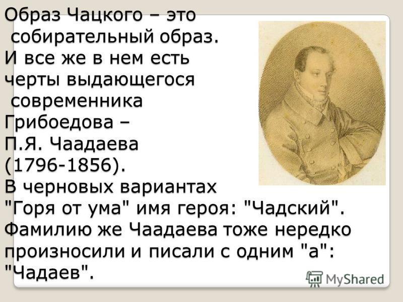 Образ Чацкого – это собирательный образ. И все же в нем есть черты выдающегося современника Грибоедова – П.Я. Чаадаева (1796-1856). В черновых вариантах