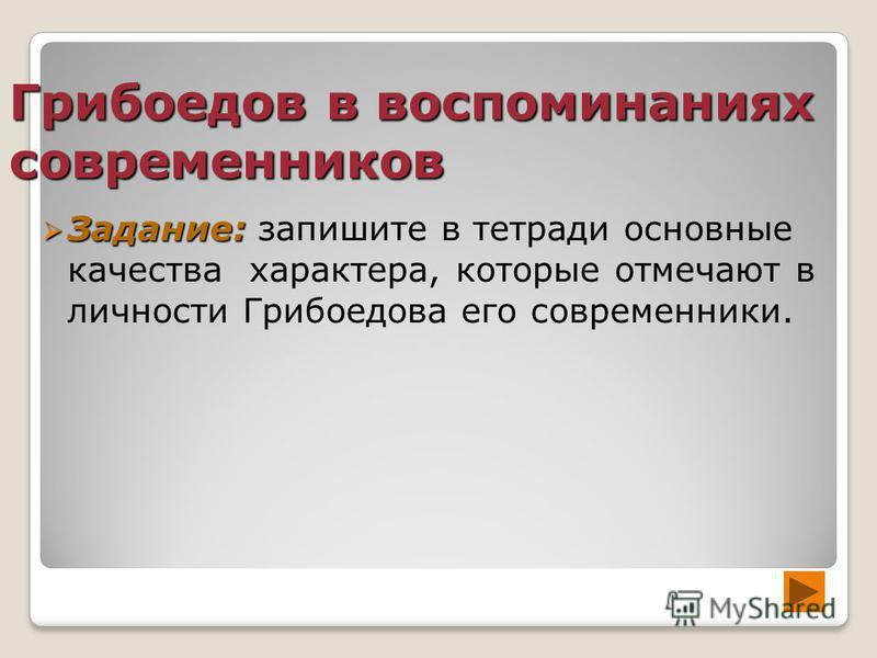 Грибоедов в воспоминаниях современников Задание: Задание: запишите в тетради основные качества характера, которые отмечают в личности Грибоедова его современники.