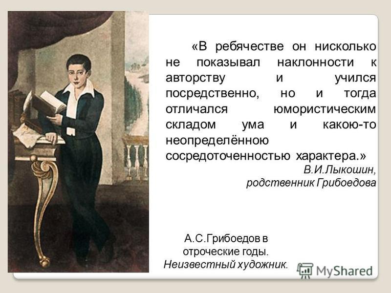 «В ребячестве он нисколько не показывал наклонности к авторству и учился посредственно, но и тогда отличался юмористическим складом ума и какою-то неопределённою сосредоточенностью характера.» В.И.Лыкошин, родственник Грибоедова А.С.Грибоедов в отроч