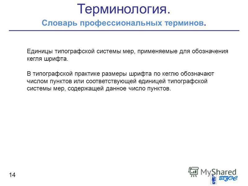 Терминология. Словарь профессиональных терминов. 14 Единицы типографской системы мер, применяемые для обозначения кегля шрифта. В типографской практике размеры шрифта по кеглю обозначают числом пунктов или соответствующей единицей типографской систем