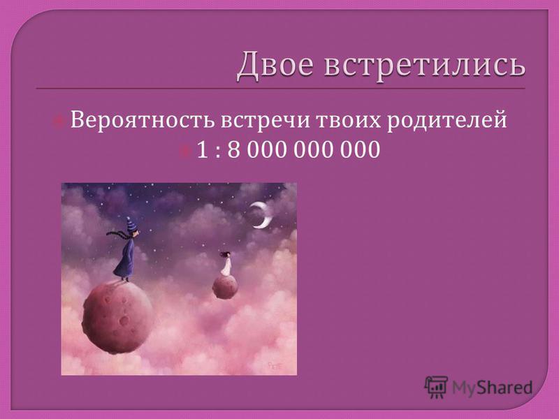 Вероятность встречи твоих родителей 1 : 8 000 000 000