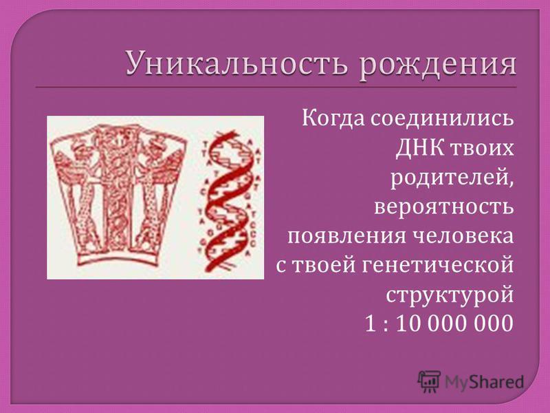 Когда соединились ДНК твоих родителей, вероятность появления человека с твоей генетической структурой 1 : 10 000 000