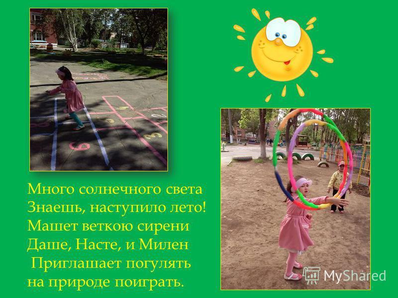 Много солнечного света Знаешь, наступило лето! Машет веткою сирени Даше, Насте, и Милен Приглашает погулять на природе поиграть.