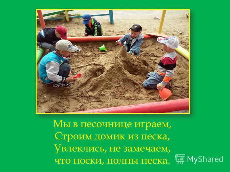 Мы в песочнице играем, Строим домик из песка, Увлеклись, не замечаем, что носки, полны песка.