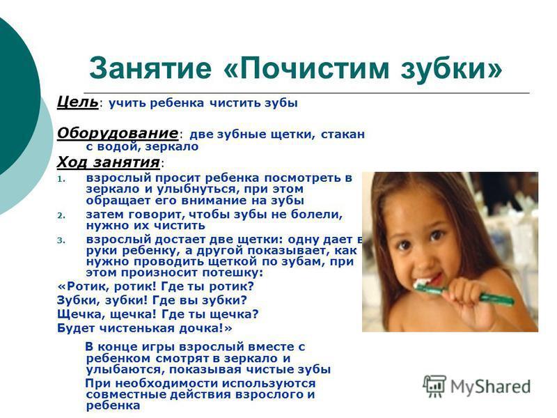 Занятие «Почистим зубки» Цель : учить ребенка чистить зубы Оборудование : две зубные щетки, стакан с водой, зеркало Ход занятия : 1. взрослый просит ребенка посмотреть в зеркало и улыбнуться, при этом обращает его внимание на зубы 2. затем говорит, ч