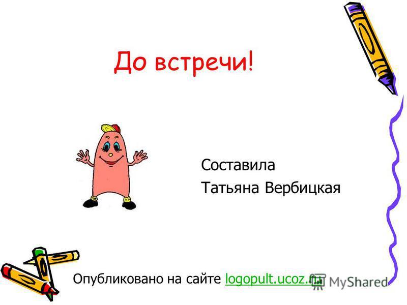 До встречи! Составила Татьяна Вербицкая Опубликовано на сайте logopult.ucoz.rulogopult.ucoz.ru