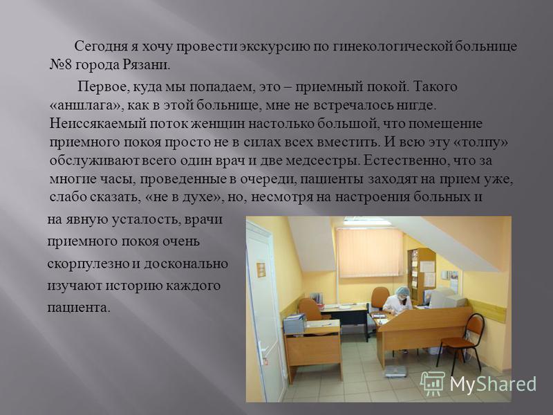 Сегодня я хочу провести экскурсию по гинекологической больнице 8 города Рязани. Первое, куда мы попадаем, это – приемный покой. Такого « аншлага », как в этой больнице, мне не встречалось нигде. Неиссякаемый поток женщин настолько большой, что помеще
