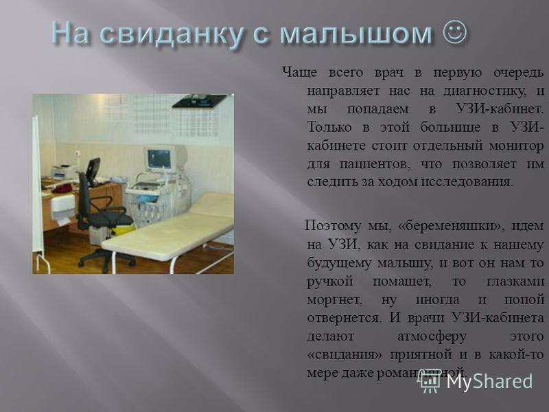 Чаще всего врач в первую очередь направляет нас на диагностику, и мы попадаем в УЗИ - кабинет. Только в этой больнице в УЗИ - кабинете стоит отдельный монитор для пациентов, что позволяет им следить за ходом исследования. Поэтому мы, « беременяшки »,