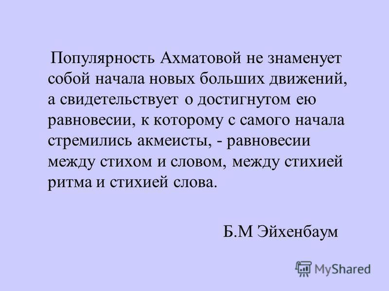 Популярность Ахматовой не знаменует собой начала новых больших движений, а свидетельствует о достигнутом ею равновесии, к которому с самого начала стремились акмеисты, - равновесии между стихом и словом, между стихией ритма и стихией слова. Б.М Эйхен