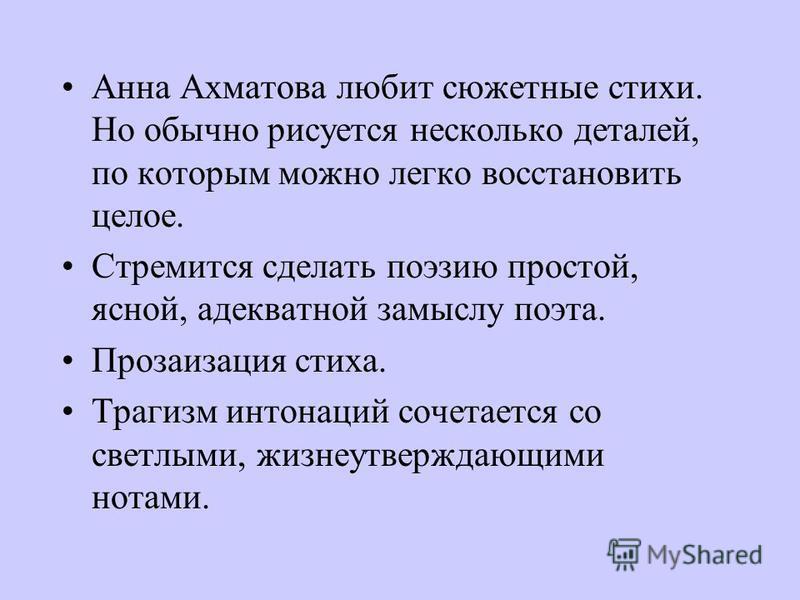 Анна Ахматова любит сюжетные стихи. Но обычно рисуется несколько деталей, по которым можно легко восстановить целое. Стремится сделать поэзию простой, ясной, адекватной замыслу поэта. Прозаизация стиха. Трагизм интонаций сочетается со светлыми, жизне