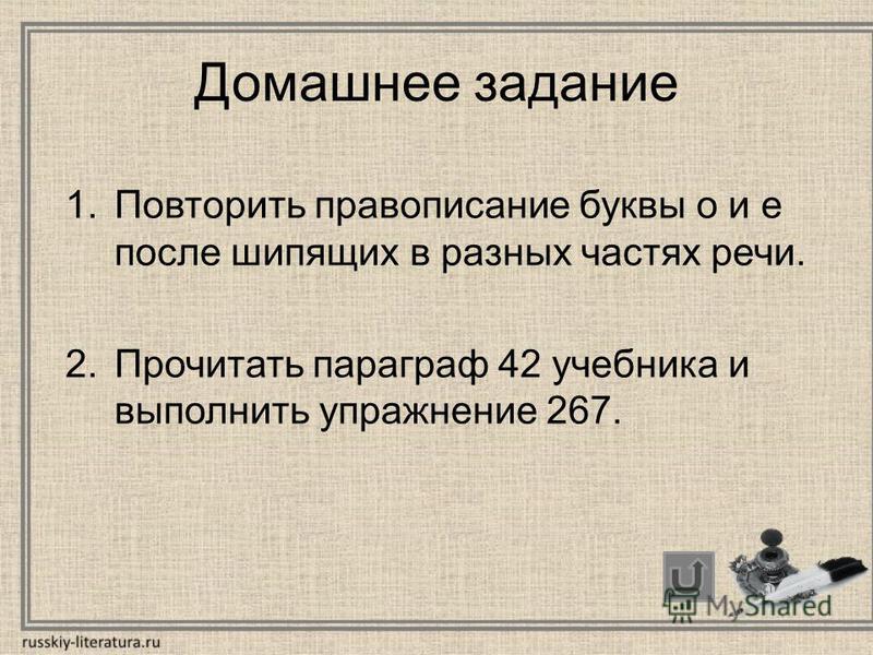 Домашнее задание 1. Повторить правописание буквы о и е после шипящих в разных частях речи. 2. Прочитать параграф 42 учебника и выполнить упражнение 267.