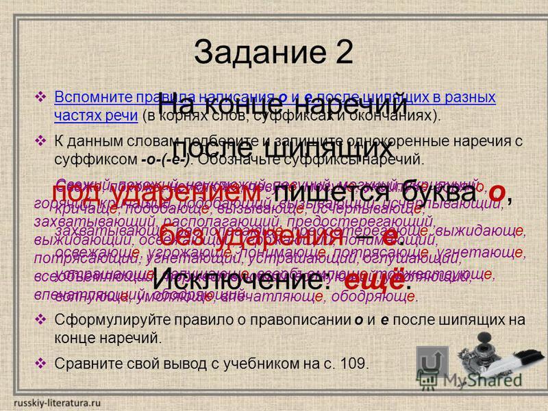 Задание 2 Вспомните правила написания о и е после шипящих в разных частях речи (в корнях слов, суффиксах и окончаниях). Вспомните правила написания о и е после шипящих в разных частях речи К данным словам подберите и запишите однокоренные наречия с с