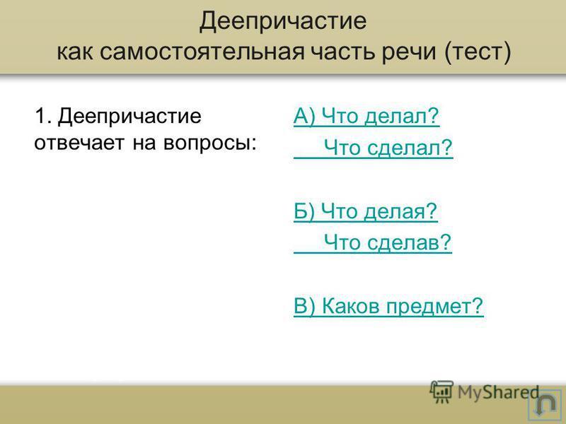 1. Деепричастие отвечает на вопросы: А) Что делал? Что сделал? Б) Что делая? Что сделав? В) Каков предмет? Деепричастие как самостоятельная часть речи (тест)