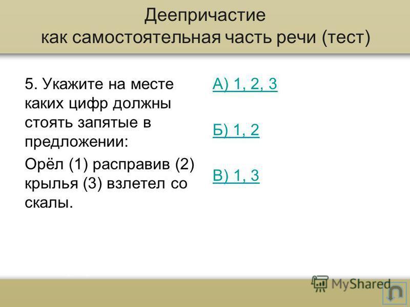 5. Укажите на месте каких цифр должны стоять запятые в предложении: Орёл (1) расправив (2) крылья (3) взлетел со скалы. А) 1, 2, 3 Б) 1, 2 В) 1, 3 Деепричастие как самостоятельная часть речи (тест)