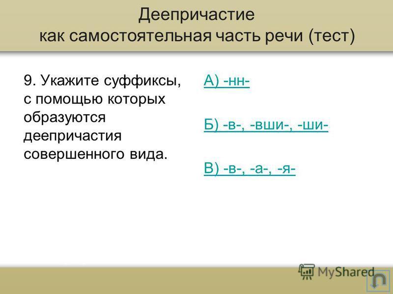 9. Укажите суффиксы, с помощью которых образуются деепричастия совершеного вида. А) -н- Б) -в-, -вши-, -ши- В) -в-, -а-, -я- Деепричастие как самостоятельная часть речи (тест)