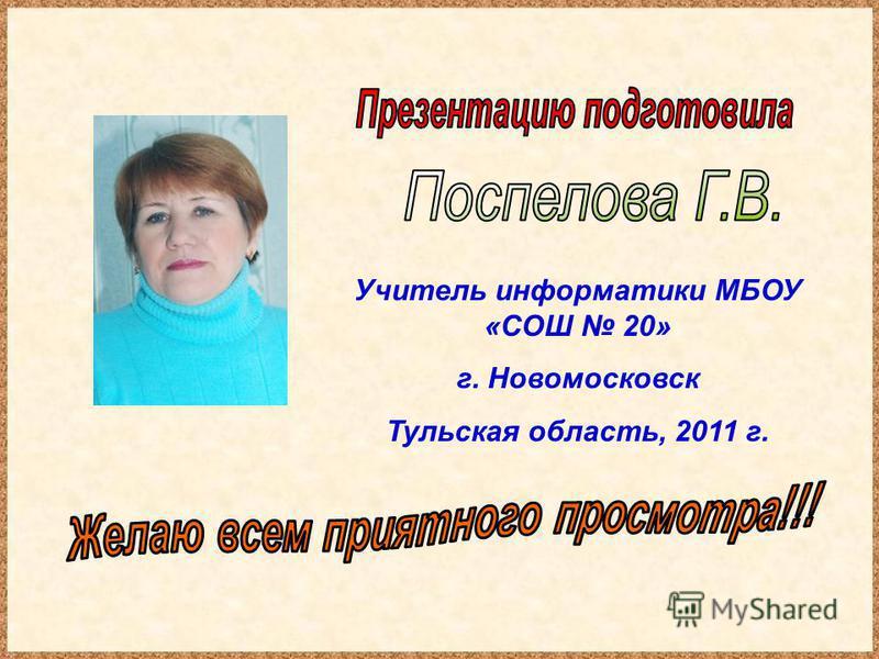 Учитель информатики МБОУ «СОШ 20» г. Новомосковск Тульская область, 2011 г.