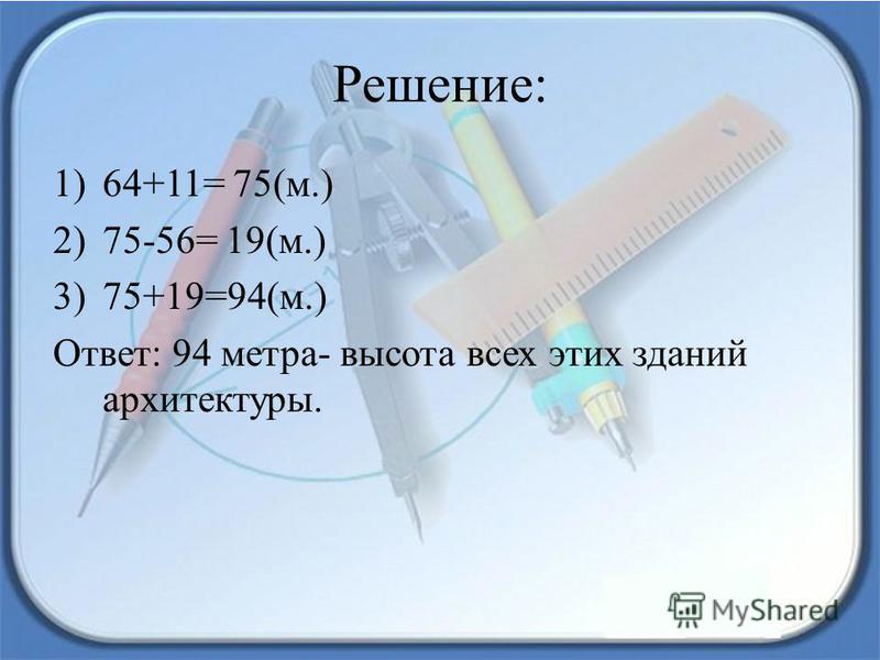 Решение: 1)64+11= 75(м.) 2)75-56= 19(м.) 3)75+19=94(м.) Ответ: 94 метра- высота всех этих зданий архитектуры.