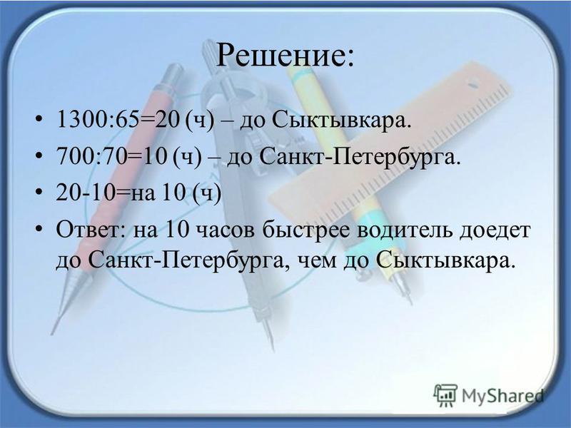 Решение: 1300:65=20 (ч) – до Сыктывкара. 700:70=10 (ч) – до Санкт-Петербурга. 20-10=на 10 (ч) Ответ: на 10 часов быстрее водитель доедет до Санкт-Петербурга, чем до Сыктывкара.