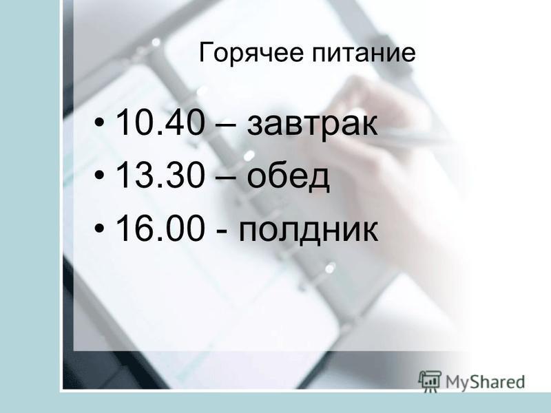 Горячее питание 10.40 – завтрак 13.30 – обед 16.00 - полдник