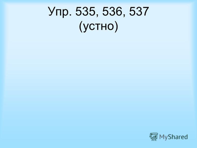 Упр. 535, 536, 537 (устно)