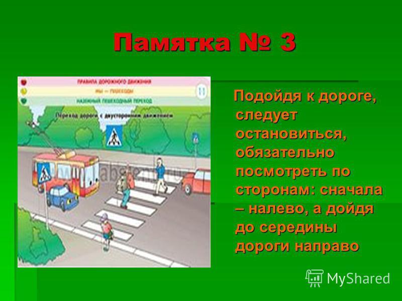 Памятка 3 Подойдя к дороге, следует остановиться, обязательно посмотреть по сторонам: сначала – налево, а дойдя до середины дороги направо Подойдя к дороге, следует остановиться, обязательно посмотреть по сторонам: сначала – налево, а дойдя до середи