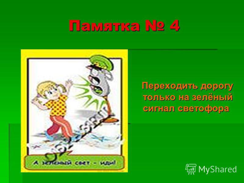 Памятка 4 Переходить дорогу только на зелёный сигнал светофора Переходить дорогу только на зелёный сигнал светофора