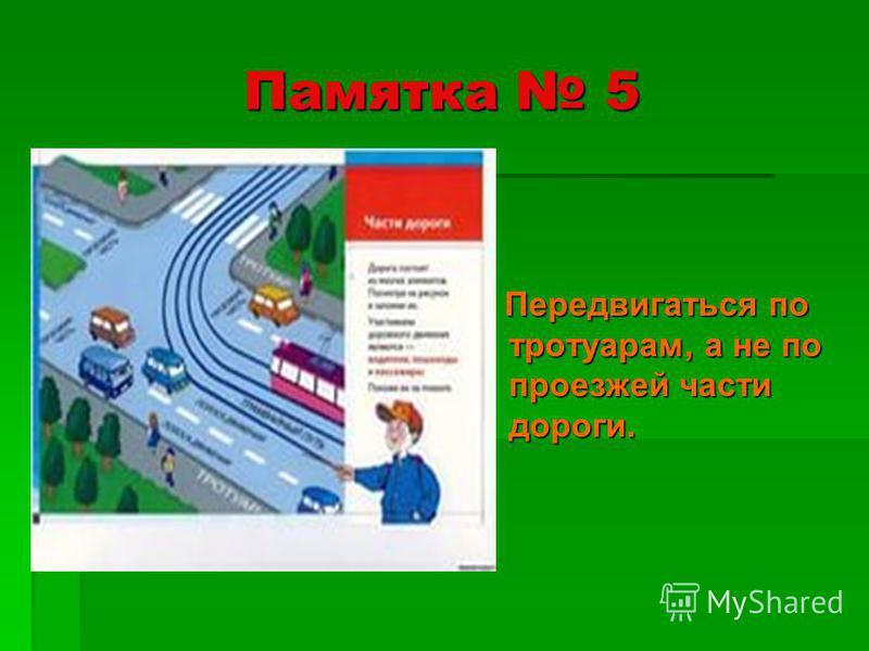 Памятка 5 Передвигаться по тротуарам, а не по проезжей части дороги. Передвигаться по тротуарам, а не по проезжей части дороги.