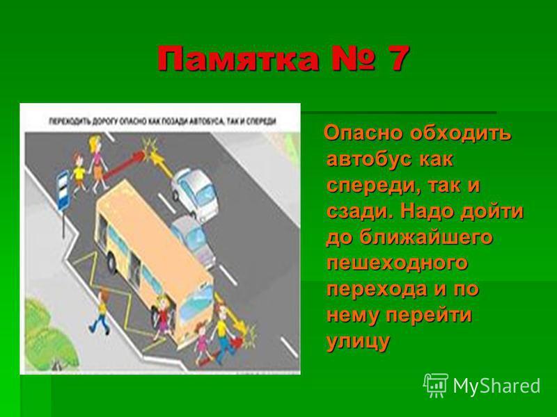 Памятка 7 Опасно обходить автобус как спереди, так и сзади. Надо дойти до ближайшего пешеходного перехода и по нему перейти улицу Опасно обходить автобус как спереди, так и сзади. Надо дойти до ближайшего пешеходного перехода и по нему перейти улицу