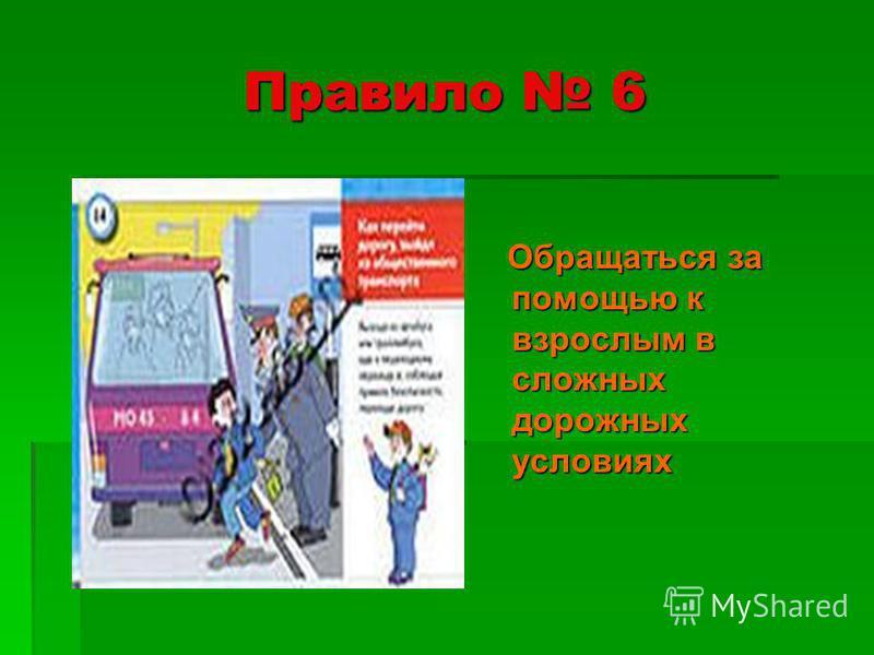 Правило 6 Обращаться за помощью к взрослым в сложных дорожных условиях Обращаться за помощью к взрослым в сложных дорожных условиях