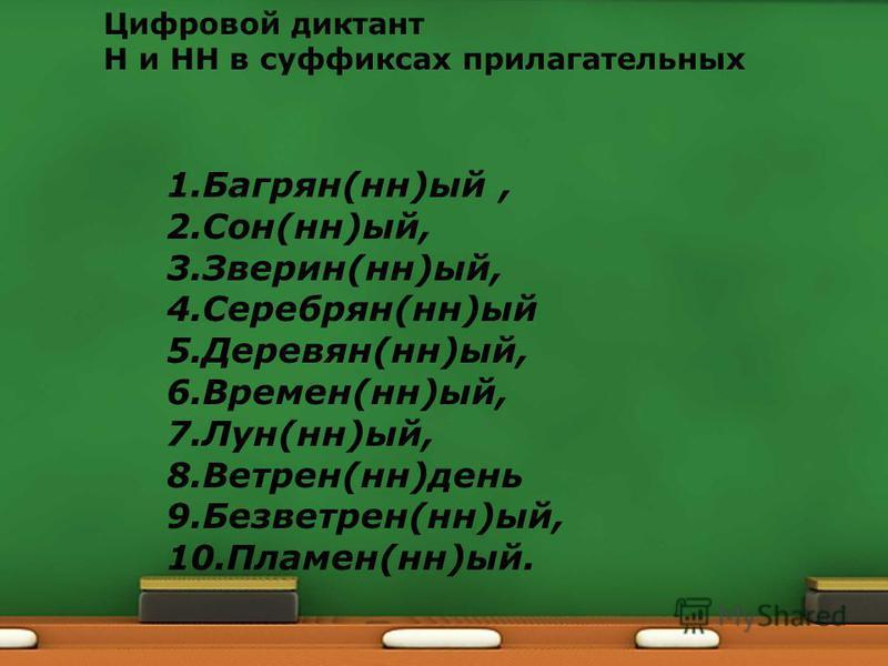 Цифровой диктант Н и НН в суффиксах прилагательных 1.Багрян(на)ый, 2.Сон(на)ый, 3.Зверин(на)ый, 4.Серебрян(на)ый 5.Деревян(на)ый, 6.Времен(на)ый, 7.Лун(на)ый, 8.Ветрен(на)день 9.Безветрен(на)ый, 10.Пламен(на)ый.