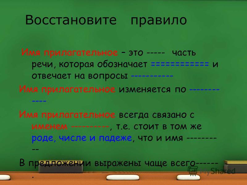 Имя прилагательное – это ----- часть речи, которая обозначает ============ и отвечает на вопросы ----------- Имя прилагательное изменяется по -------- ---- Имя прилагательное всегда связано с именем ----------, т.е. стоит в том же роде, числе и падеж