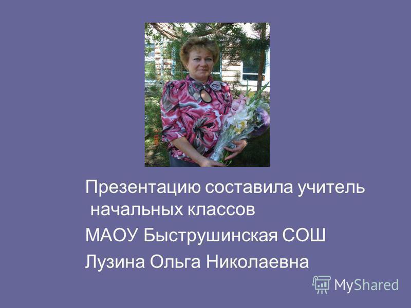 Презентацию составила учитель начальных классов МАОУ Быструшинская СОШ Лузина Ольга Николаевна