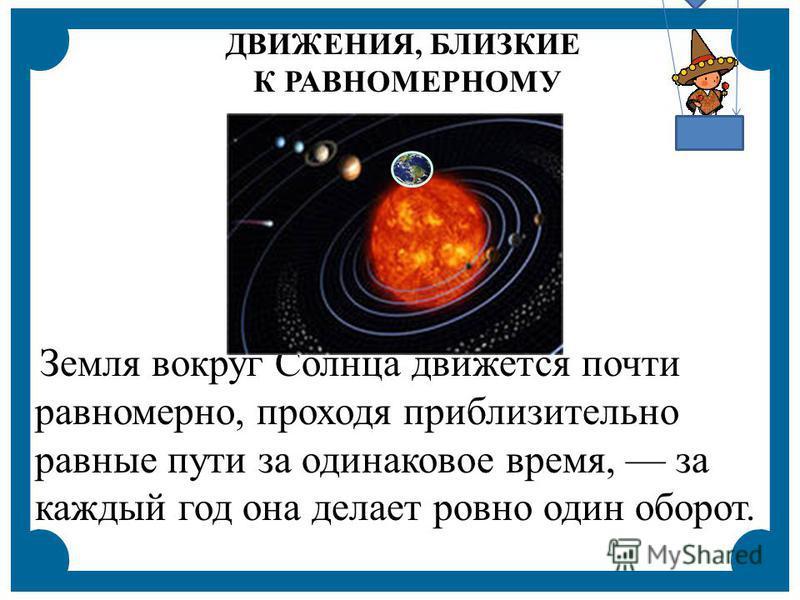 Земля вокруг Солнца движется почти равномерно, проходя приблизительно равные пути за одинаковое время, за каждый год она делает ровно один оборот. ДВИЖЕНИЯ, БЛИЗКИЕ К РАВНОМЕРНОМУ