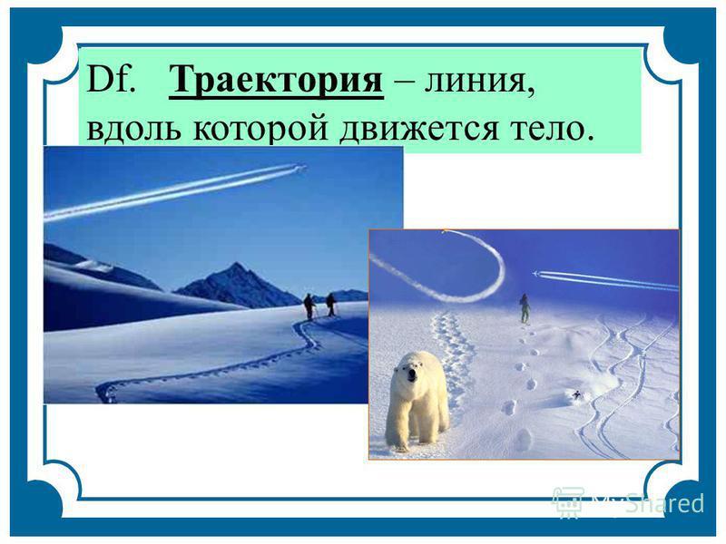 Df. Траектория – линия, вдоль которой движется тело.
