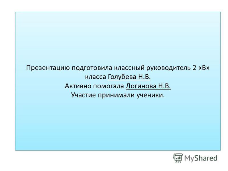 Презентацию подготовила классный руководитель 2 «В» класса Голубева Н.В. Активно помогала Логинова Н.В. Участие принимали ученики.