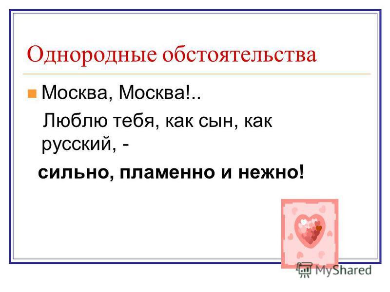 Однородные обстоятельства Москва, Москва!.. Люблю тебя, как сын, как русский, - сильно, пламенно и нежно!
